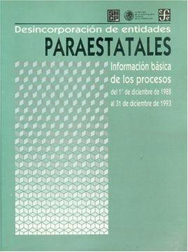 portada Desincorporacin de Entidades Paraestatales: Informacin Bsica de los Procesos del 1 de Diciembre de 1988 al 31 de Diciembre de 1993 (Administracin Pblica)