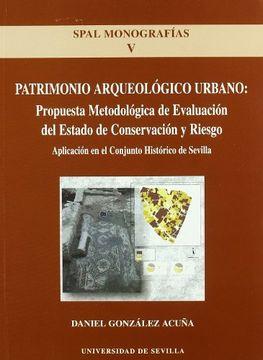 portada Patrimonio Arqueologico Urbano: Propuesta Metodologica de Evaluac ion del Estado de Conservacion y Riesgo: Aplicacion en el Conjunto Historico de Sevilla (Spal Monografias, v)