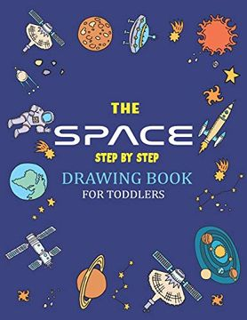 portada The Space Step by Step Drawing Book for Toddlers: Explore, fun With Learn.   How to Draw Planets, Stars, Astronauts, Space Ships and More!   (Activity.   Perfect Gift for Science & Tech Lovers (libro en Inglés)