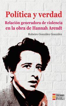 portada Política y Verdad. Relación Generadora de Violencia en la Obra de Hannah Arendt