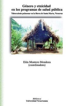 portada Género y Etnicidad en los Programas de Salud Pública. Tuberculosis Pulmonar en la Sierra de Santa Marta, Veracruz