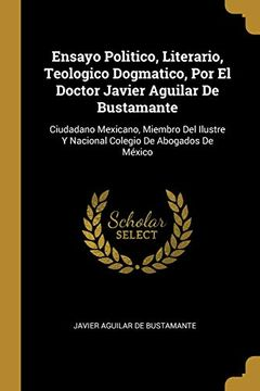 portada Ensayo Politico, Literario, Teologico Dogmatico, por el Doctor Javier Aguilar de Bustamante: Ciudadano Mexicano, Miembro del Ilustre y Nacional Colegio de Abogados de México