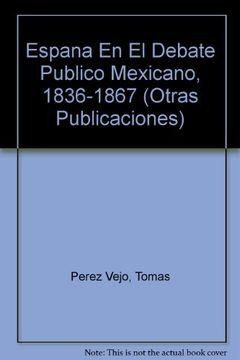 portada españa en el debate publico mexicano 1836 - 1867. aportaciones para una historia de la nacion