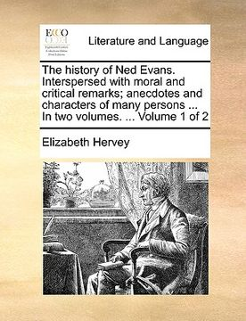 portada the history of ned evans. interspersed with moral and critical remarks; anecdotes and characters of many persons ... in two volumes. ... volume 1 of 2