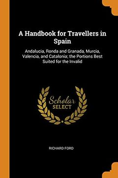portada A Handbook for Travellers in Spain: Andalucia, Ronda and Granada, Murcia, Valencia, and Catalonia; The Portions Best Suited for the Invalid (libro en Inglés)