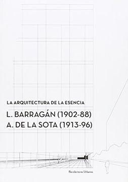 portada La arquitectura de la esencia.: L. Barragan (1902-88) – A. de la Sota (1913-96) (Conferences [CCS])