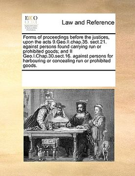 portada forms of proceedings before the justices, upon the acts 9.geo.ii.chap.35. sect.21. against persons found carrying run or prohibited goods; and ii geo.