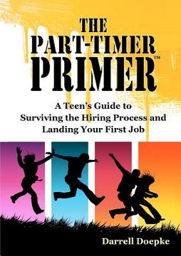 portada the part-timer primer: a teen ` s guide to surviving the hiring process and landing your first job