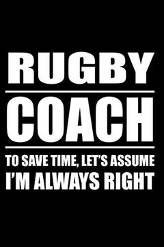 portada Rugby Caoch to Save Time Let's Assume i am Always Right: Rugby Notebook, Rugby Logbook, Rugby Gift for a Rugby Player, Rugby Diary (libro en Inglés)