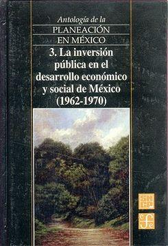 portada Antologia de la Planeacion en Mexico, 3. La Inversion Publica en el Desarrollo Economico y Social de Mexico (1962-1970) (Antologa de la Planeacin en Mxico)