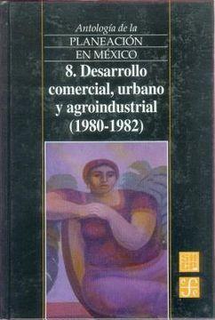 portada antologia de la planeacion en mexico, 8. desarrollo comercial, urbano y agroindustrial (1980-1982)