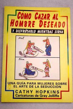 portada Cómo cazar al hombre deseado: y disfrutarlo mientras sirva : una guía para mujeres sobre el arte de la seducción
