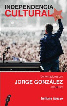 portada Independencia Cultural. Conversaciones con Jorge González 2005-2020