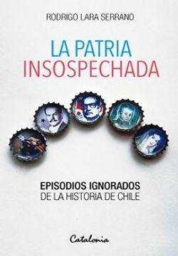 portada Patria Insospechada, la. Episodios Ignorados de la Historia de Chile