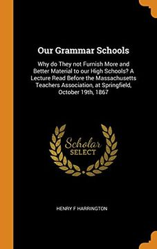 portada Our Grammar Schools: Why do They not Furnish More and Better Material to our High Schools? A Lecture Read Before the Massachusetts Teachers Association, at Springfield, October 19Th, 1867 (libro en Inglés)