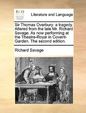 portada sir thomas overbury: a tragedy. altered from the late mr. richard savage. as now performing at the theatre-royal in covent-garden. the seco