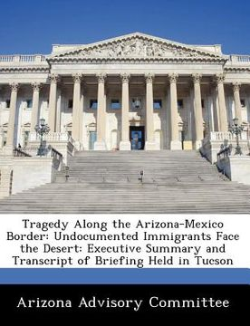 portada tragedy along the arizona-mexico border: undocumented immigrants face the desert: executive summary and transcript of briefing held in tucson