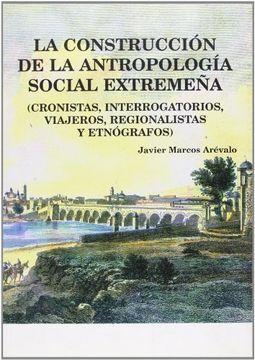 portada la construcción de la antropología social extremeña (cronistas, interrogatorios, viajeros, regionalistas y etnógrafos )