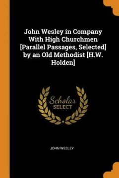 portada John Wesley in Company With High Churchmen [Parallel Passages, Selected] by an old Methodist [H. We Holden] (libro en inglés)