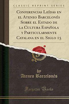portada Conferencias Leídas en el Ateneo Barcelonés Sobre el Estado de la Cultura Española y Particularmente Catalana en el Siglo 15 (Classic Reprint)