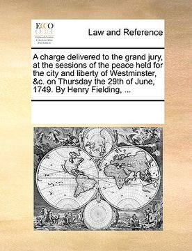 portada a   charge delivered to the grand jury, at the sessions of the peace held for the city and liberty of westminster, &c. on thursday the 29th of june, 1