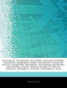 portada Articles on Rhetorical Techniques, Including: Allegory, Kenning, Metaphor, Oxymoron, Simile, Apostrophe (Figure of Speech), Sound Bite, Metonymy, Hype (libro en inglés)