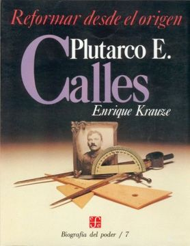 portada Biografía del Poder, 7: Plutarco e. Calles, Reformar Desde el Origen
