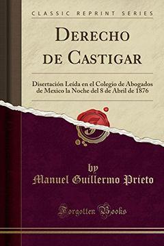 portada Derecho de Castigar: Disertación Leída en el Colegio de Abogados de Mexico la Noche del 8 de Abril de 1876 (Classic Reprint)