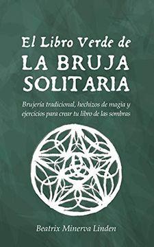 portada El Libro Verde de la Bruja Solitaria: Brujería Tradicional, Hechizos de Magia y Ejercicios Para Crear tu Libro de las Sombras