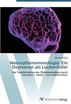 portada Neurophänomenologie: Ein Oxymoron als Lückenfüller: Die Transformation der Phänomenologie durch Francisco J. Varela - eine Deformation?
