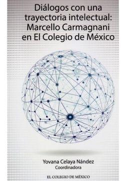 portada Dialogos Con Una Trayectoria Intelectual Marcello Carmagnani En El Colegio De Mexico