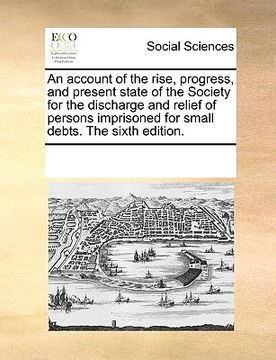 portada an  account of the rise, progress, and present state of the society for the discharge and relief of persons imprisoned for small debts. the sixth edit