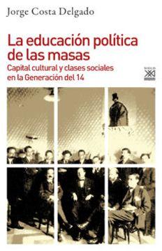 portada Educacion Politica de las Masas: Capital Cultural y Clases Sociales en la Generacion del 14