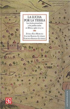 portada La Lucha por la Tierra. Los Títulos Primordiales y los Pueblos Indios en México, Siglos xix y xx