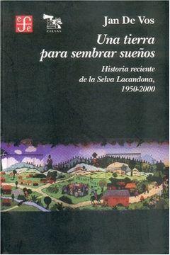 portada Una Tierra Para Sembrar Sueños. Historia Reciente de la Selva Lacandona,  1950-2000