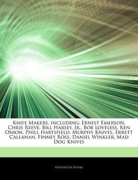 portada Articles on Knife Makers, Including: Ernest Emerson, Chris Reeve, Bill Harsey, Jr. , bob Loveless, ken Onion, Phill Hartsfield, Murphy Knives, Errett c (libro en inglés)