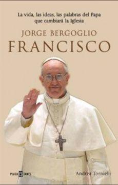 portada Jorge Bergoglio, Francisco. La Vida, Las Ideas, Las Palabras Del Papa Que Cambiará La Iglesia
