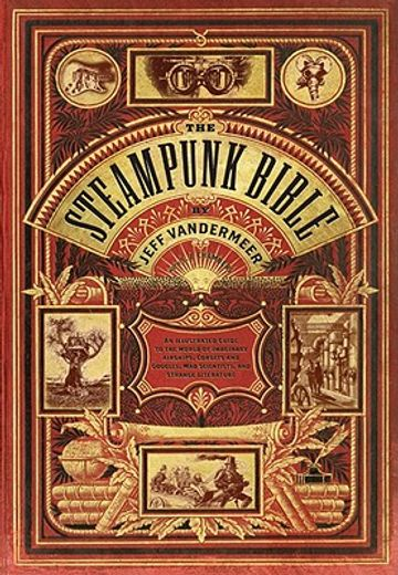 the steampunk bible,an illustrated guide to the world of imaginary airships, corsets and goggles, mad scientists, and st