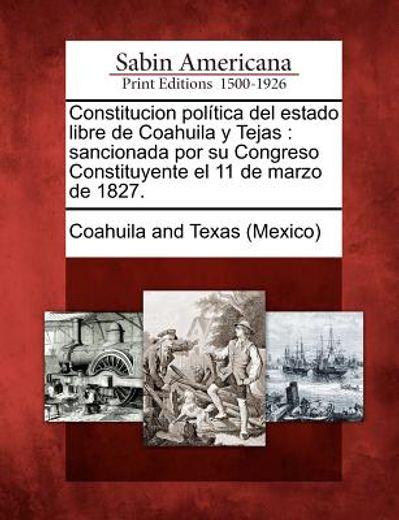 constitucion pol tica del estado libre de coahuila y tejas: sancionada por su congreso constituyente el 11 de marzo de 1827.
